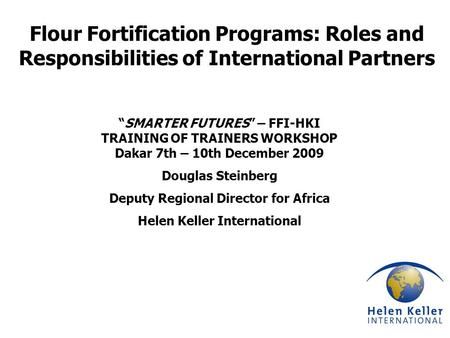 "Flour Fortification Programs: Roles and Responsibilities of International Partners ""SMARTER FUTURES"" – FFI-HKI TRAINING OF TRAINERS WORKSHOP Dakar 7th."