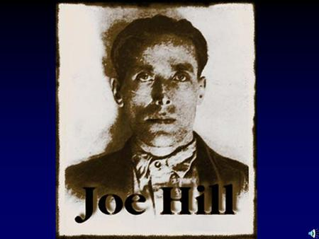 Joel Hagglund Born in 1879 Sweden Father killed in train mishap Worked in a rope factory Hospital time Mother dies Emigrates to America Changes his name.