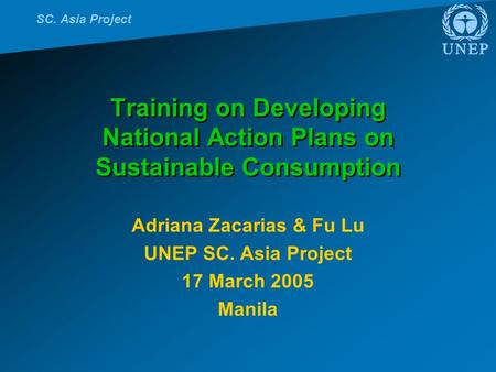 SC. Asia Project Training on Developing National Action Plans on Sustainable Consumption Adriana Zacarias & Fu Lu UNEP SC. Asia Project 17 March 2005 Manila.