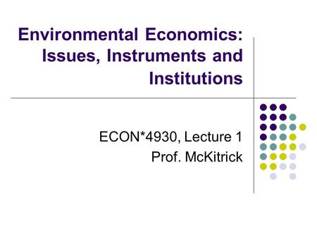 Environmental Economics: Issues, Instruments and Institutions ECON*4930, Lecture 1 Prof. McKitrick.