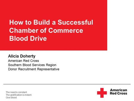 The need is constant. The gratification is instant. Give blood. How to Build a Successful Chamber of Commerce Blood Drive Alicia Doherty American Red Cross.
