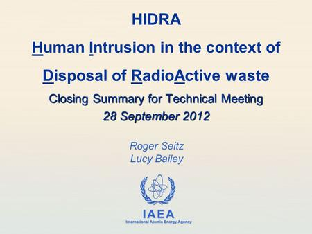 IAEA International Atomic Energy Agency Roger Seitz Lucy Bailey HIDRA Human Intrusion in the context of Disposal of RadioActive waste Closing Summary for.