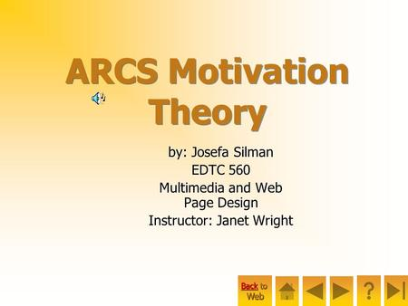 Back to Back to Web ARCS Motivation Theory by: Josefa Silman EDTC 560 Multimedia and Web Page Design Instructor: Janet Wright.