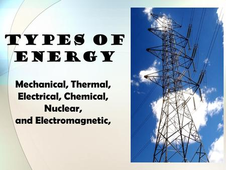 TYPES OF ENERGY Mechanical, Thermal, Electrical, Chemical, Nuclear, and Electromagnetic,