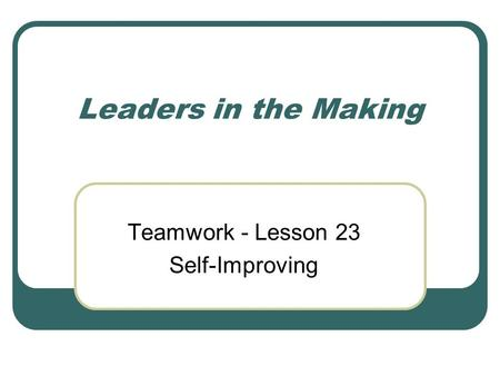 Leaders in the Making Teamwork - Lesson 23 Self-Improving.