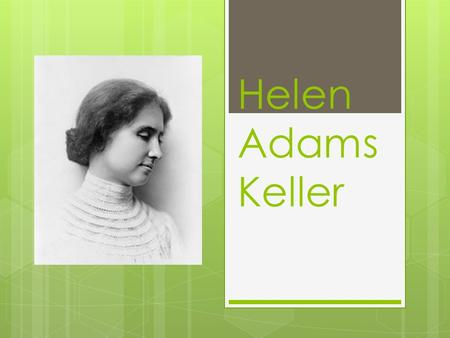 Helen Adams Keller. Helen Adams Keller was born in Alabama, America in 1880. She started speaking when she was 6 months old, and able to talk with her.