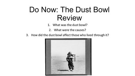 Do Now: The Dust Bowl Review 1.What was the dust bowl? 2.What were the causes? 3.How did the dust bowl affect those who lived through it?