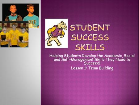 Helping Students Develop the Academic, Social and Self-Management Skills They Need to Succeed! Lesson 1: Team Building.
