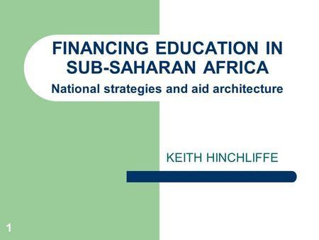 1 FINANCING EDUCATION IN SUB-SAHARAN AFRICA National strategies and aid architecture KEITH HINCHLIFFE.