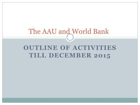 OUTLINE OF ACTIVITIES TILL DECEMBER 2015 The AAU and World Bank.
