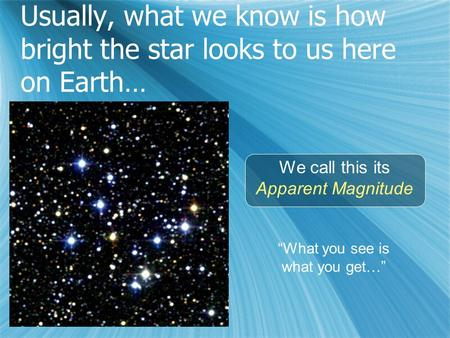 "Usually, what we know is how bright the star looks to us here on Earth… We call this its Apparent Magnitude ""What you see is what you get…"""