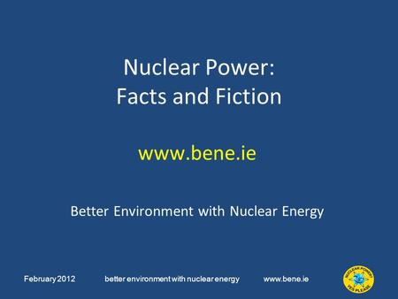 February 2012 better environment with nuclear energy www.bene.ie Nuclear Power: Facts and Fiction www.bene.ie Better Environment with Nuclear Energy.