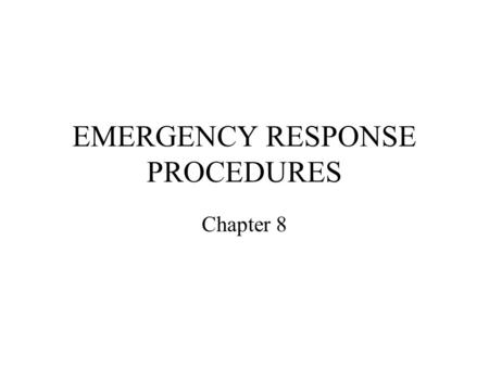 EMERGENCY RESPONSE PROCEDURES Chapter 8. Emergency An emergency requiring immediate action is determined by: Heavy bleeding Difficulty breathing Contact/suspected.
