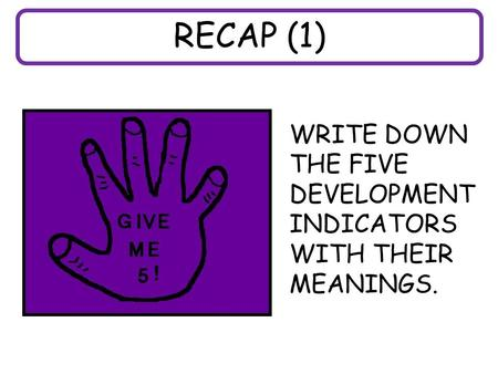 RECAP (1) WRITE DOWN THE FIVE DEVELOPMENT INDICATORS WITH THEIR MEANINGS.