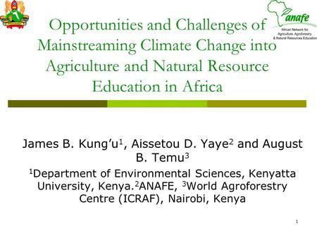 1 Opportunities and Challenges of Mainstreaming Climate Change into Agriculture and Natural Resource Education in Africa James B. Kung'u 1, Aissetou D.