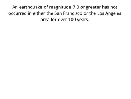 An earthquake of magnitude 7.0 or greater has not occurred in either the San Francisco or the Los Angeles area for over 100 years.
