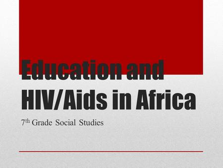 Education and HIV/Aids in Africa 7 th Grade Social Studies.