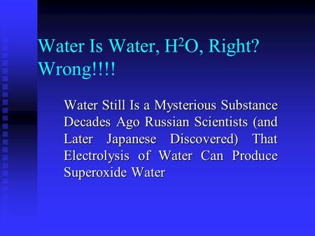 Water Is Water, H 2 O, Right? Wrong!!!! Water Still Is a Mysterious Substance Decades Ago Russian Scientists (and Later Japanese Discovered) That Electrolysis.