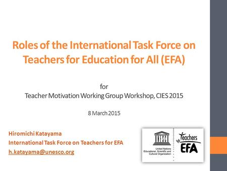 Roles of the International Task Force on Teachers for Education for All (EFA) for Teacher Motivation Working Group Workshop, CIES 2015 8 March 2015 Hiromichi.