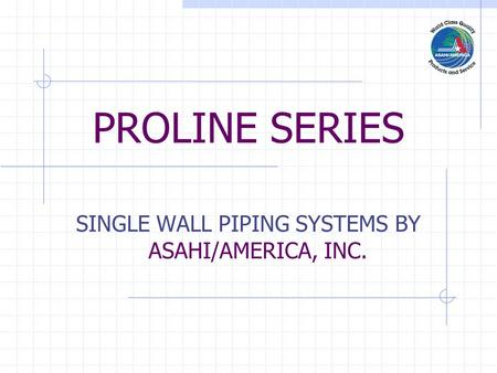 PROLINE SERIES SINGLE WALL PIPING SYSTEMS BY ASAHI/AMERICA, INC.