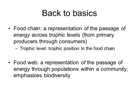Back to basics Food chain: a representation of the passage of energy across trophic levels (from primary producers through consumers) Trophic level: trophic.