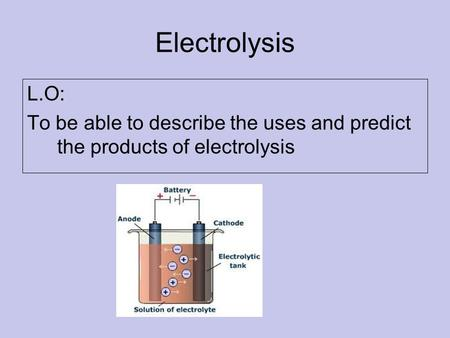Electrolysis L.O: To be able to describe the uses and predict the products of electrolysis.