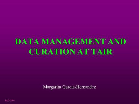 PAG 2004 DATA MANAGEMENT AND CURATION AT TAIR Margarita Garcia-Hernandez.