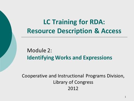 1 LC Training for RDA: Resource Description & Access Module 2: Identifying Works and Expressions Cooperative and Instructional Programs Division, Library.