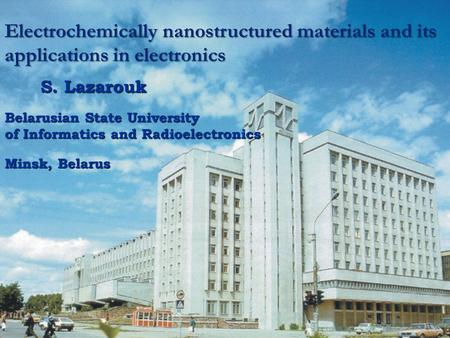 Electrochemically nanostructured materials and its applications in electronics S. Lazarouk Belarusian State University of Informatics and Radioelectronics.
