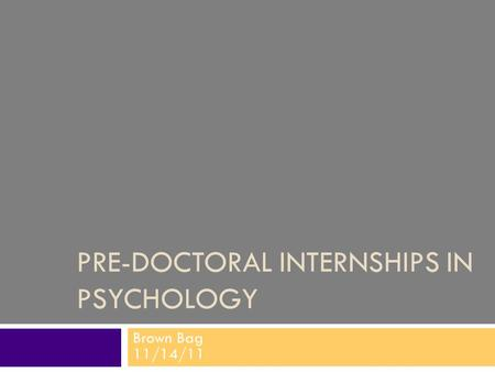 PRE-DOCTORAL INTERNSHIPS IN PSYCHOLOGY Brown Bag 11/14/11.