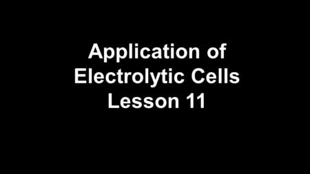 Application of Electrolytic Cells Lesson 11.