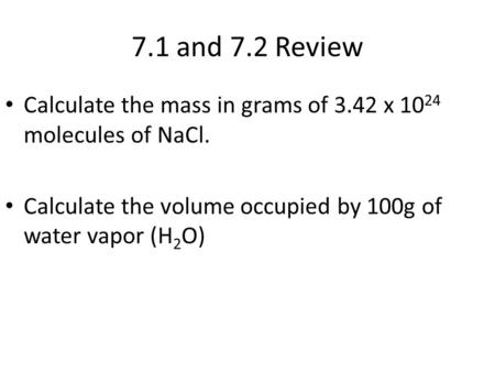 7.1 and 7.2 Review Calculate the mass in grams of 3.42 x 10 24 molecules of NaCl. Calculate the volume occupied by 100g of water vapor (H 2 O)