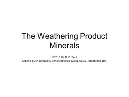 The Weathering Product Minerals ©2010 Dr. B. C. Paul Credit is given particularly to the following sources, USGS, Mapofworld.com,