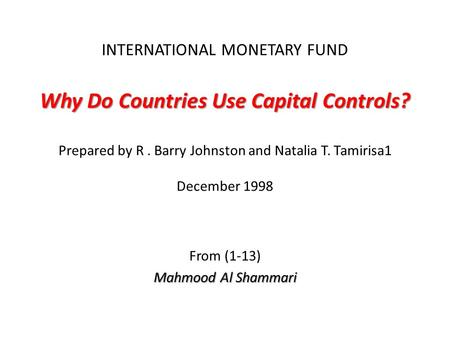 Why Do Countries Use Capital Controls? INTERNATIONAL MONETARY FUND Why Do Countries Use Capital Controls? Prepared by R. Barry Johnston and Natalia T.