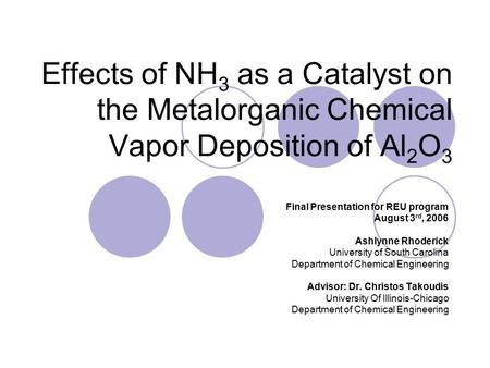 Effects of NH 3 as a Catalyst on the Metalorganic Chemical Vapor Deposition of Al 2 O 3 Final Presentation for REU program August 3 rd, 2006 Ashlynne Rhoderick.