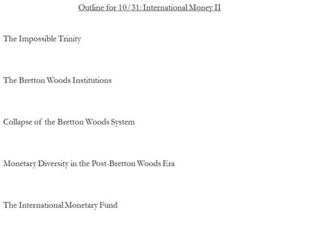 Outline for 10/31: International Money II The Impossible Trinity The Bretton Woods Institutions Collapse of the Bretton Woods System Monetary Diversity.