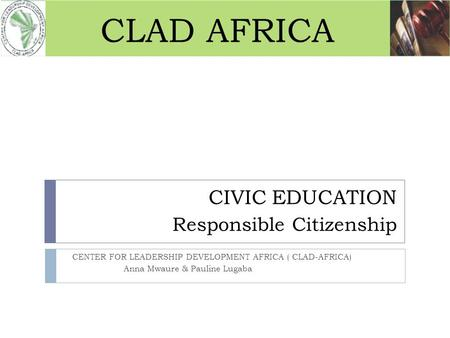 CIVIC EDUCATION CENTER FOR LEADERSHIP DEVELOPMENT AFRICA ( CLAD-AFRICA) Anna Mwaure & Pauline Lugaba Responsible Citizenship CLAD AFRICA.