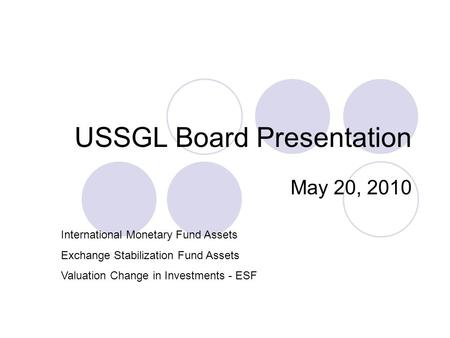 USSGL Board Presentation May 20, 2010 International Monetary Fund Assets Exchange Stabilization Fund Assets Valuation Change in Investments - ESF.