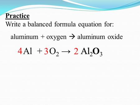 Practice Write a balanced formula equation for: aluminum + oxygen  aluminum oxide Al +Al OO2 →O2 →Al 2 O 3 4 23.