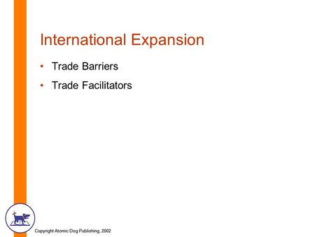 Copyright Atomic Dog Publishing, 2002 International Expansion Trade Barriers Trade Facilitators.