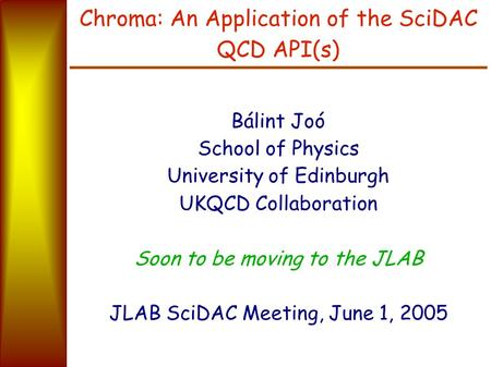 Chroma: An Application of the SciDAC QCD API(s) Bálint Joó School of Physics University of Edinburgh UKQCD Collaboration Soon to be moving to the JLAB.