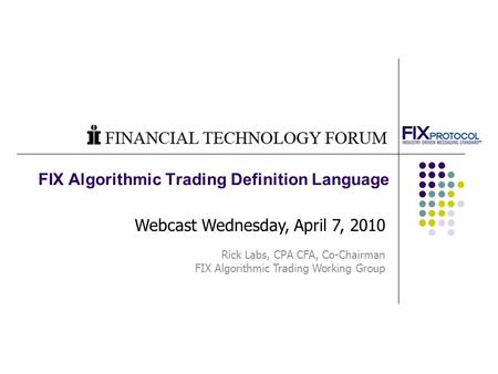 FIX Algorithmic Trading Definition Language Webcast Wednesday, April 7, 2010 Rick Labs, CPA CFA, Co-Chairman FIX Algorithmic Trading Working Group.
