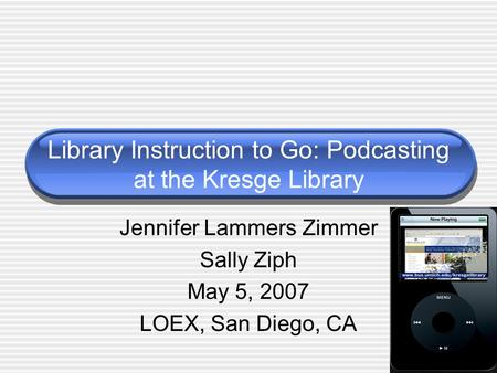 Library Instruction to Go: Podcasting at the Kresge Library Jennifer Lammers Zimmer Sally Ziph May 5, 2007 LOEX, San Diego, CA.