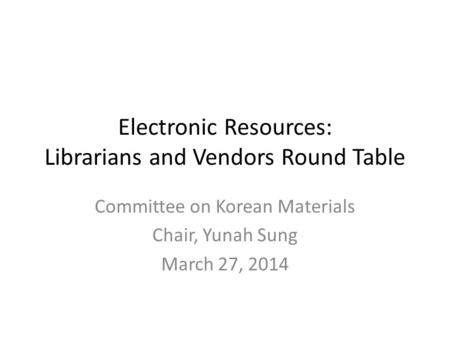 Electronic Resources: Librarians and Vendors Round Table Committee on Korean Materials Chair, Yunah Sung March 27, 2014.