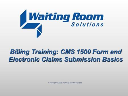 Copyright © 2008 Waiting Room Solutions Billing Training: CMS 1500 Form and Electronic Claims Submission Basics.
