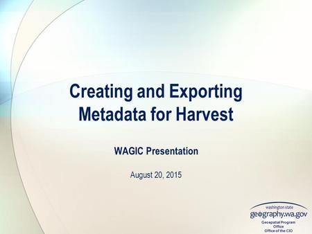 Geospatial Program Office Office of the CIO WAGIC Presentation August 20, 2015 Creating and Exporting Metadata for Harvest.