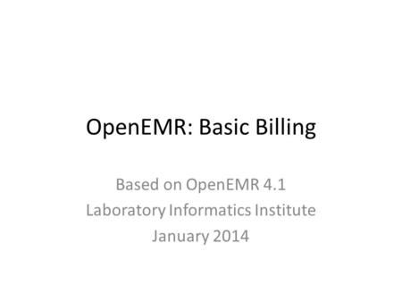 OpenEMR: Basic Billing Based on OpenEMR 4.1 Laboratory Informatics Institute January 2014.