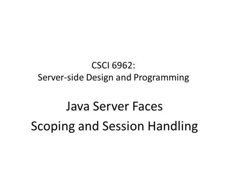 CSCI 6962: Server-side Design and Programming Java Server Faces Scoping and Session Handling.