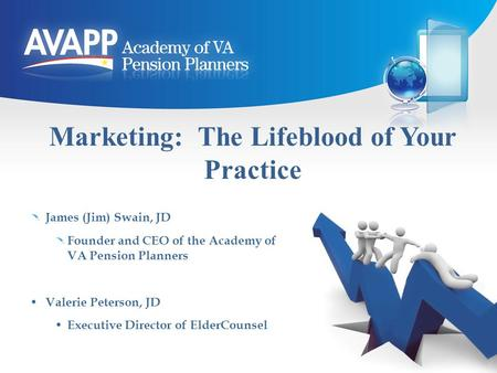Marketing: The Lifeblood of Your Practice James (Jim) Swain, JD Founder and CEO of the Academy of VA Pension Planners Valerie Peterson, JD Executive Director.