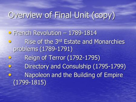 Overview of Final Unit (copy) French Revolution – 1789-1814 French Revolution – 1789-1814 Rise of the 3 rd Estate and Monarchies problems (1789-1791) Rise.